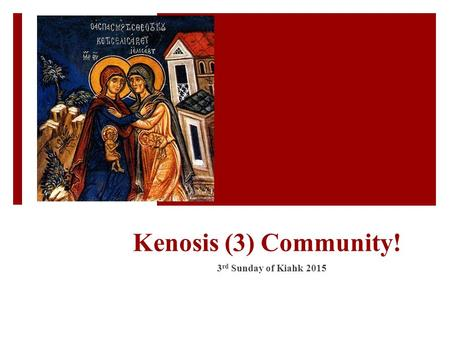 Kenosis (3) Community! 3 rd Sunday of Kiahk 2015.