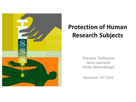 Protection of Human Research Subjects Theresia Yiallourou Nora Leonardi Ulrike Kettenberger November 19 th 2010.