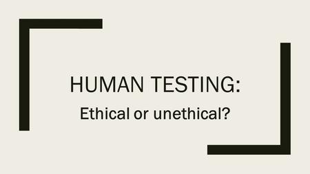 HUMAN TESTING: Ethical or unethical?. What is human testing? ■Human subjects research: any research or clinical investigation that involves human subjects.