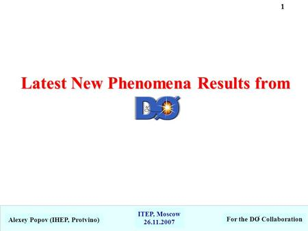 Latest New Phenomena Results from Alexey Popov (IHEP, Protvino) For the DO Collaboration ITEP, Moscow 26.11.2007 1.