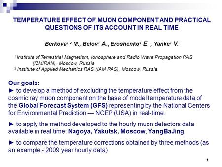 1 TEMPERATURE EFFECT OF MUON COMPONENT AND PRACTICAL QUESTIONS OF ITS ACCOUNT IN REAL TIME Berkova 1,2 M., Belov 1 A., Eroshenko 1 E., Yanke 1 V. 1 Institute.