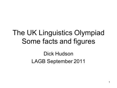 1 The UK Linguistics Olympiad Some facts and figures Dick Hudson LAGB September 2011.