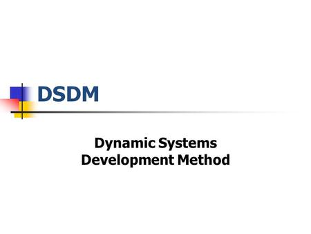 DSDM Dynamic Systems Development Method. DSDM Methodology Goals On time Within budget Of desired quality.