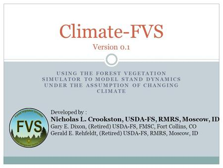 USING THE FOREST VEGETATION SIMULATOR TO MODEL STAND DYNAMICS UNDER THE ASSUMPTION OF CHANGING CLIMATE Climate-FVS Version 0.1 Developed by : Nicholas.