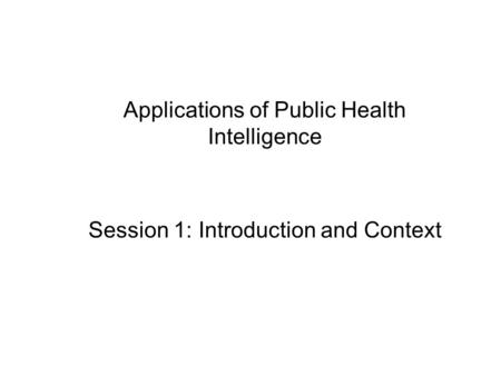 Applications of Public Health Intelligence Session 1: Introduction and Context.