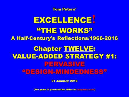 "Tom Peters' EXCELLENCE ! "" THE WORKS"" A Half-Century's Reflections/1966-2016 Chapter TWELVE: VALUE-ADDED STRATEGY #1: PERVASIVE""DESIGN-MINDEDNESS"" 01 January."