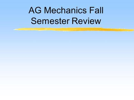 AG Mechanics Fall Semester Review. 1.1 Define terminology 1. Agricultural mechanics – a broad area of knowledge and skills related to performing construction,