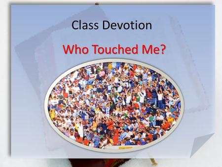 Class Devotion Who Touched Me?. Mark 5:26-30 (NIV) She had suffered a great deal under the care of many doctors and had spent all she had, yet instead.