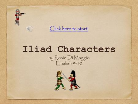 Iliad Characters by Rosie Di Maggio English 9-10 Click here to start!