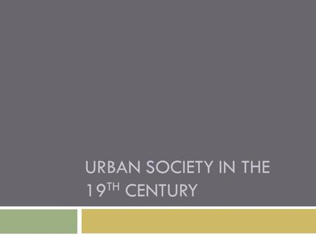 URBAN SOCIETY IN THE 19 TH CENTURY. What was life like in the cities?