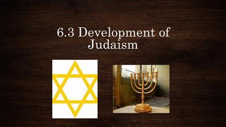 6.3 Development of Judaism. Return to Judah The families of Judah who were exiled to Babylon would become known as the Jews during that time. We call.