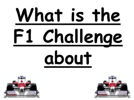 What is the F1 Challenge about. The F1 Challenge is a challenge where children in secondary schools compete by designing and making there own mini f1.
