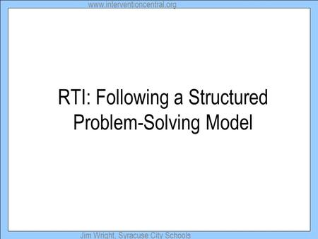 Www.interventioncentral.org Jim Wright, Syracuse City Schools RTI: Following a Structured Problem-Solving Model.