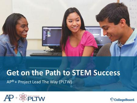 V Get on the Path to STEM Success AP ® + Project Lead The Way (PLTW)