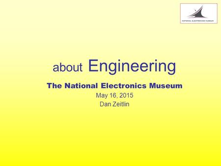 About Engineering The National Electronics Museum May 16, 2015 Dan Zeitlin.