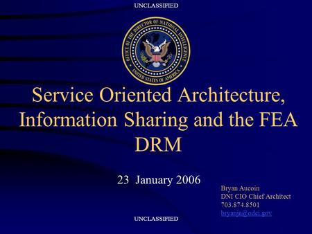 UNCLASSIFIED Service Oriented Architecture, Information Sharing and the FEA DRM 23 January 2006 Bryan Aucoin DNI CIO Chief Architect 703.874.8501