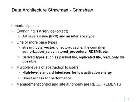 1 Data Architecture Strawman - Grimshaw Important points Everything is a service (object) >All have a name (EPR) and an interface (type) One or more base.