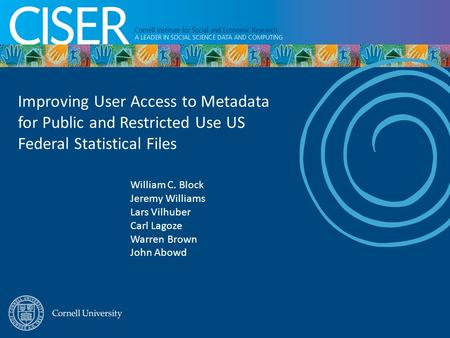 Improving User Access to Metadata for Public and Restricted Use US Federal Statistical Files William C. Block Jeremy Williams Lars Vilhuber Carl Lagoze.