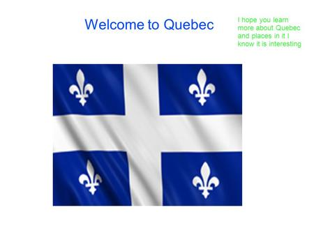 Welcome to Quebec I hope you learn more about Quebec and places in it I know it is interesting.
