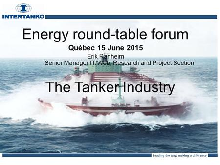 Leading the way; making a difference The Tanker Industry Energy round-table forum Québec 15 June 2015 Erik Ranheim Senior Manager IT/Web, Research and.