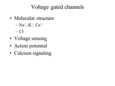 Voltage gated channels Molecular structure –Na +, K +, Ca ++ –Cl - Voltage sensing Action potential Calcium signaling.