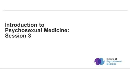 Powered by Introduction to Psychosexual Medicine: Session 3.