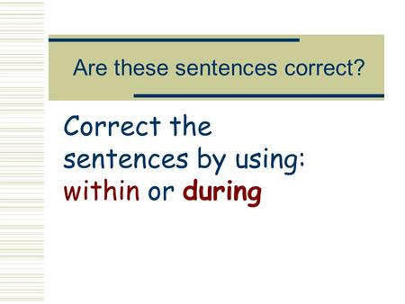 Are these sentences correct? Correct the sentences by using: within or during.