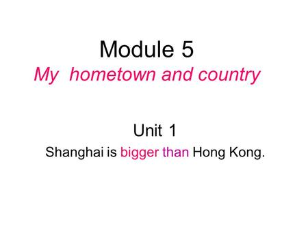 Module 5 My hometown and country Unit 1 Shanghai is bigger than Hong Kong.