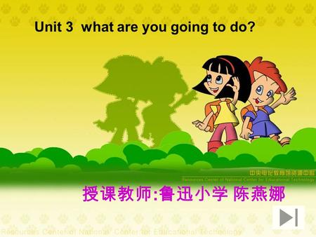 Unit 3 what are you going to do? 授课教师 : 鲁迅小学 陈燕娜.