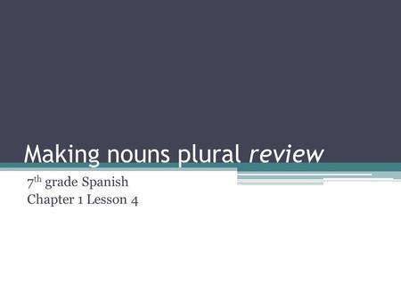 Making nouns plural review 7 th grade Spanish Chapter 1 Lesson 4.