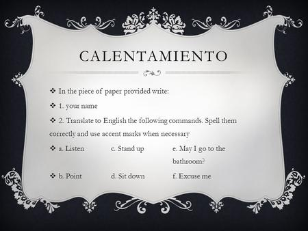 CALENTAMIENTO  In the piece of paper provided write:  1. your name  2. Translate to English the following commands. Spell them correctly and use accent.