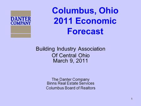 1 Columbus, Ohio 2011 Economic Forecast Building Industry Association Of Central Ohio March 9, 2011 The Danter Company Binns Real Estate Services Columbus.