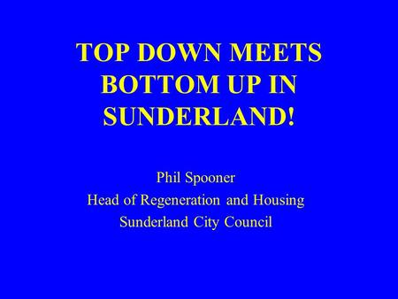 TOP DOWN MEETS BOTTOM UP IN SUNDERLAND! Phil Spooner Head of Regeneration and Housing Sunderland City Council.