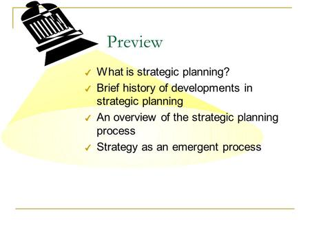 Preview 4 What is strategic planning? 4 Brief history of developments in strategic planning 4 An overview of the strategic planning process 4 Strategy.