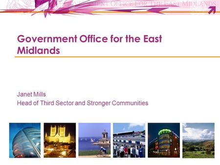 Government Office for the East Midlands Janet Mills Head of Third Sector and Stronger Communities.