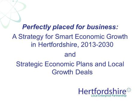 Perfectly placed for business: A Strategy for Smart Economic Growth in Hertfordshire, 2013-2030 and Strategic Economic Plans and Local Growth Deals.