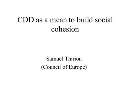 CDD as a mean to build social cohesion Samuel Thirion (Council of Europe)