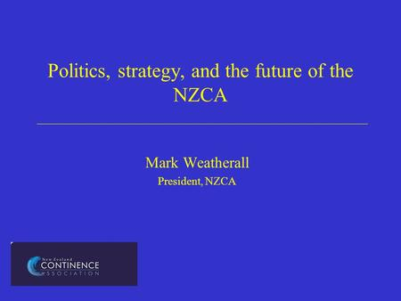 Politics, strategy, and the future of the NZCA Mark Weatherall President, NZCA.