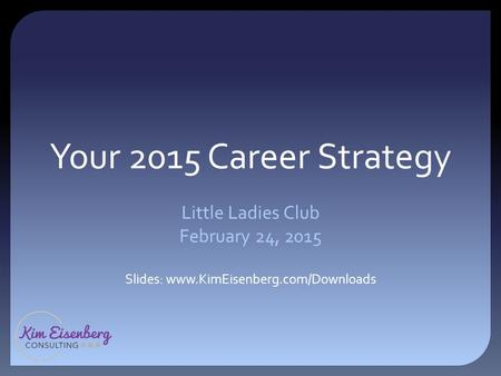 Your 2015 Career Strategy Little Ladies Club February 24, 2015 Slides: www.KimEisenberg.com/Downloads.