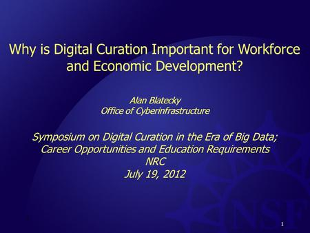 1 Why is Digital Curation Important for Workforce and Economic Development? Alan Blatecky Office of Cyberinfrastructure Symposium on Digital Curation in.