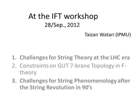 At the IFT workshop 28/Sep., 2012 1.Challenges for String Theory at the LHC era 2.Constraints on GUT 7-brane Topology in F- theory 3.Challenges for String.