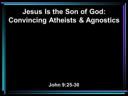 Jesus Is the Son of God: Convincing Atheists & Agnostics John 9:25-30.