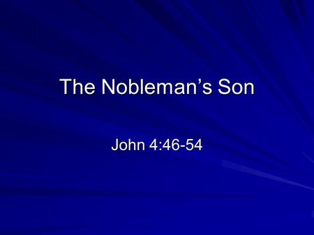 "The Nobleman's Son John 4:46-54. Background Tonight: A ""Royal Official"" John 1:9 There was the true Light which, coming into the world, enlightens every."