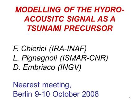 MODELLING OF THE HYDRO- ACOUSITC SIGNAL AS A TSUNAMI PRECURSOR F. Chierici (IRA-INAF) L. Pignagnoli (ISMAR-CNR) D. Embriaco (INGV) Nearest meeting, Berlin.