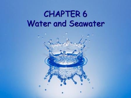 CHAPTER 6 Water and Seawater. H 2 O molecule Two hydrogen H and one oxygen O atoms bonded by sharing electrons Two hydrogen H and one oxygen O atoms bonded.