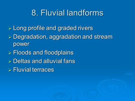 8. Fluvial landforms  Long profile and graded rivers  Degradation, aggradation and stream power  Floods and floodplains  Deltas and alluvial fans 