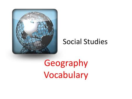 Social Studies Geography Vocabulary. Globe a 3D image of the Earth and all of the land and water.