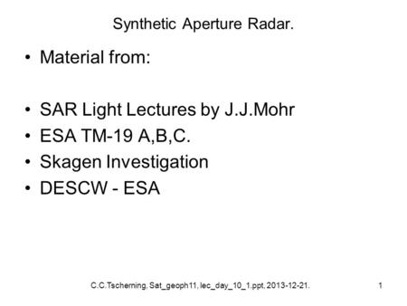 C.C.Tscherning, Sat_geoph11, lec_day_10_1.ppt, 2013-12-21.1 Synthetic Aperture Radar. Material from: SAR Light Lectures by J.J.Mohr ESA TM-19 A,B,C. Skagen.