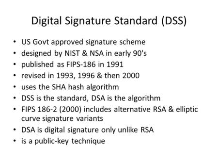 Digital Signature Standard (DSS) US Govt approved signature scheme designed by NIST & NSA in early 90's published as FIPS-186 in 1991 revised in 1993,