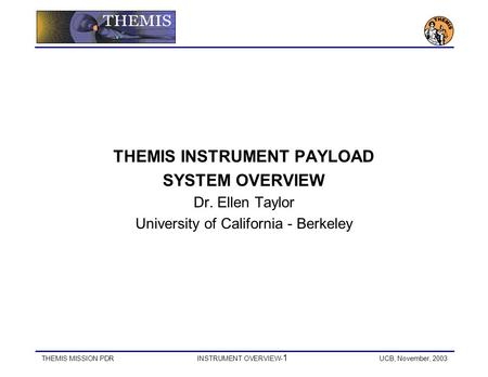 THEMIS MISSION PDRINSTRUMENT OVERVIEW- 1 UCB, November, 2003 THEMIS INSTRUMENT PAYLOAD SYSTEM OVERVIEW Dr. Ellen Taylor University of California - Berkeley.